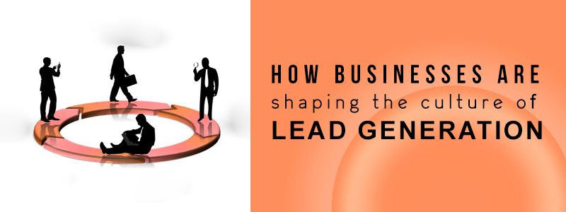 how businesses are shaping the culture of lead generation